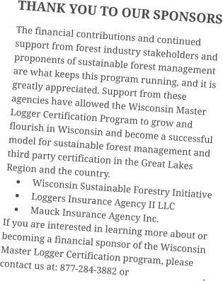 THANK YOU TO OUR SPONSORS The financial contributions and continued support from forest industry stakeholders and proponents of sustainable forest management are what keeps this program running, and it is greatly appreciated. Support from these agencies have allowed the Wisconsin Master Logger Certification Program to grow and flourish in Wisconsin and become a successful model for sustainable forest management and third party certification in the Great Lakes Region and the country. •	Wisconsin Sustainable Forestry Initiative •	Loggers Insurance Agency II LLC •	Mauck Insurance Agency Inc. If you are interested in learning more about or becoming a financial sponsor of the Wisconsin Master Logger Certification program, please contact us at: 877-284-3882 or                               .